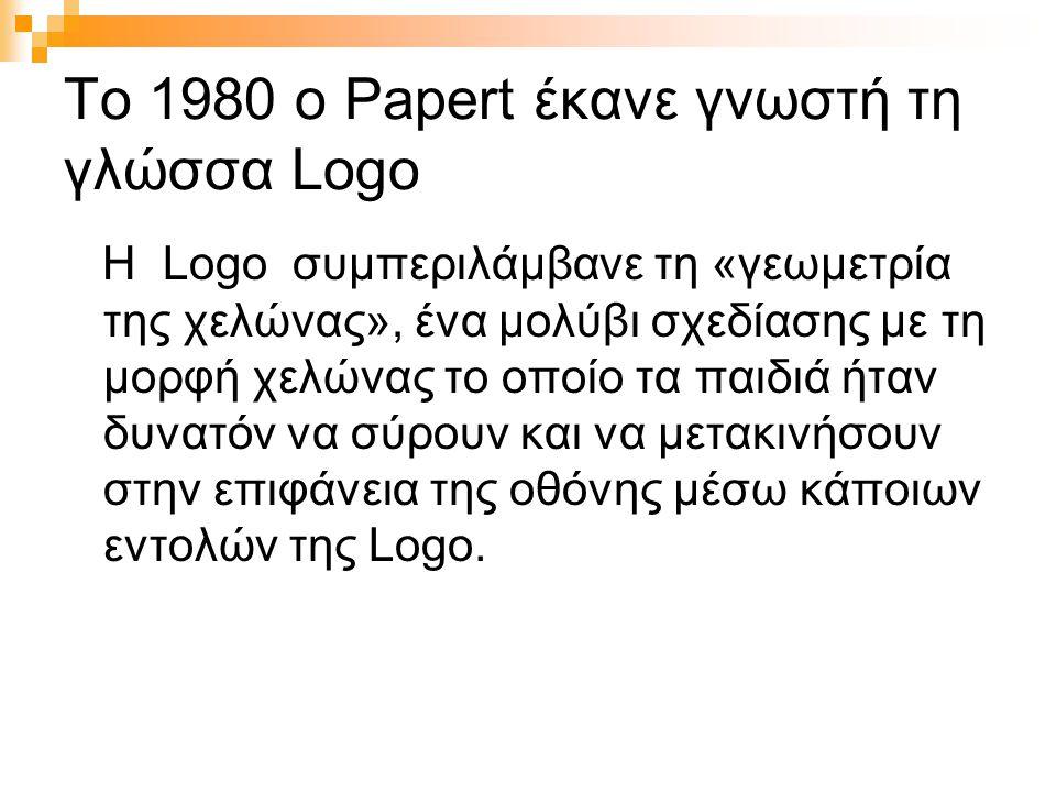 Το 1980 ο Papert έκανε γνωστή τη γλώσσα Logo Η Logo συμπεριλάμβανε τη «γεωμετρία της χελώνας», ένα μολύβι σχεδίασης με τη μορφή χελώνας το οποίο τα παιδιά ήταν δυνατόν να σύρουν και να μετακινήσουν στην επιφάνεια της οθόνης μέσω κάποιων εντολών της Logo.