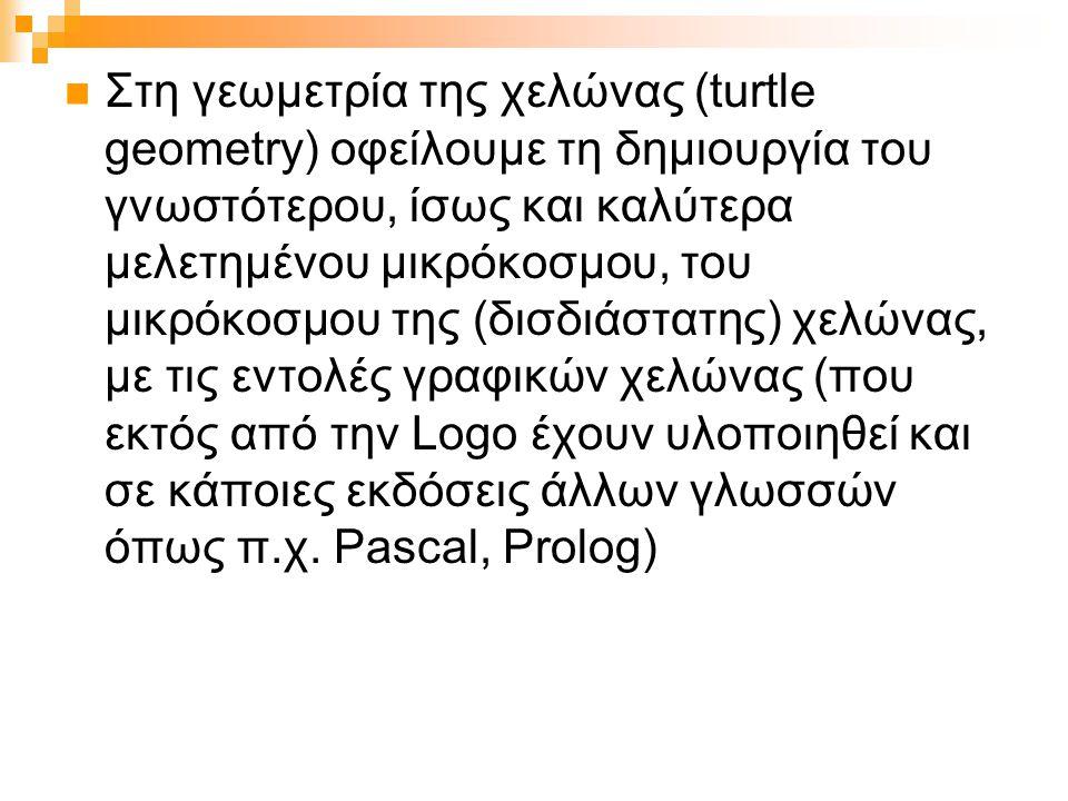 Στη γεωμετρία της χελώνας (turtle geometry) οφείλουμε τη δημιουργία του γνωστότερου, ίσως και καλύτερα μελετημένου μικρόκοσμου, του μικρόκοσμου της (δισδιάστατης) χελώνας, με τις εντολές γραφικών χελώνας (που εκτός από την Logo έχουν υλοποιηθεί και σε κάποιες εκδόσεις άλλων γλωσσών όπως π.χ.