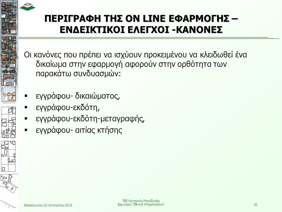 Θεσσαλονίκη 12-16 Απρίλιου 2010 ΤΕΕ Κεντρικής Μακεδονίας Σεμινάριο Εθνικό Κτηματολόγιο 16 ΠΕΡΙΓΡΑΦΗ ΤΗΣ ON LINE ΕΦΑΡΜΟΓΗΣ – ΕΝΔΕΙΚΤΙΚΟΙ ΕΛΕΓΧΟΙ -ΚΑΝΟΝΕΣ Οι κανόνες που πρέπει να ισχύουν προκειμένου να κλειδωθεί ένα δικαίωμα στην εφαρμογή αφορούν στην ορθότητα των παρακάτω συνδυασμών:  εγγράφου- δικαιώματος,  εγγράφου-εκδότη,  εγγράφου-εκδότη-μεταγραφής,  εγγράφου- αιτίας κτήσης