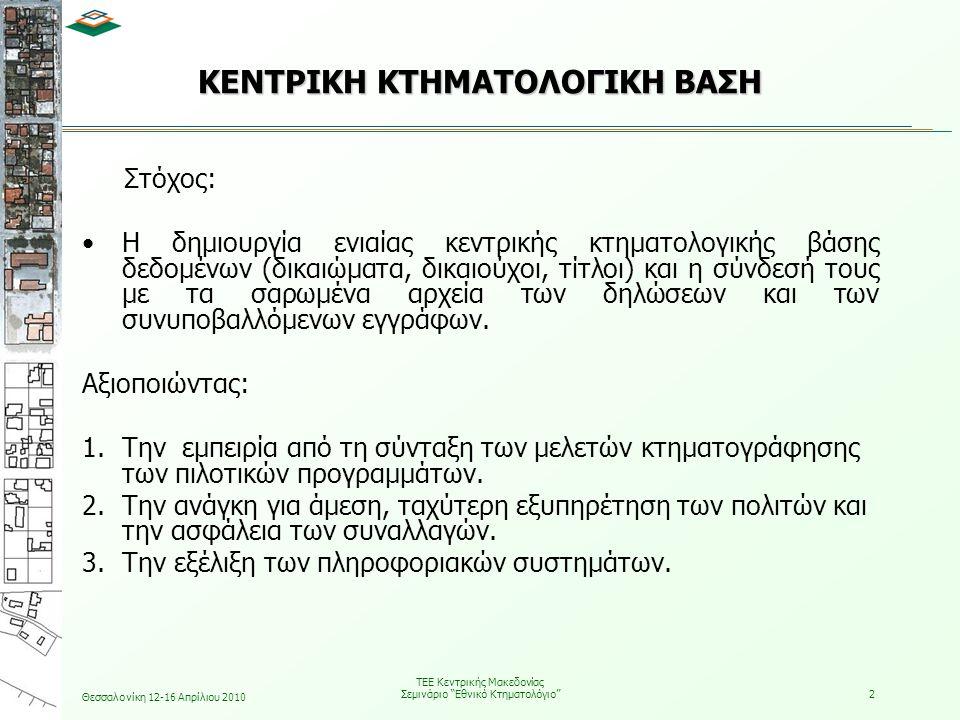 Θεσσαλονίκη 12-16 Απρίλιου 2010 ΤΕΕ Κεντρικής Μακεδονίας Σεμινάριο Εθνικό Κτηματολόγιο 2 ΚΕΝΤΡΙΚΗ ΚΤΗΜΑΤΟΛΟΓΙΚΗ ΒΑΣΗ Στόχος: •Η δημιουργία ενιαίας κεντρικής κτηματολογικής βάσης δεδομένων (δικαιώματα, δικαιούχοι, τίτλοι) και η σύνδεσή τους με τα σαρωμένα αρχεία των δηλώσεων και των συνυποβαλλόμενων εγγράφων.