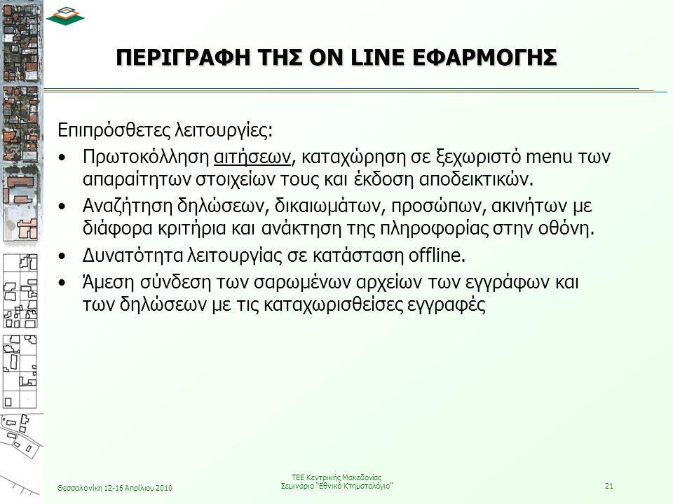 Θεσσαλονίκη 12-16 Απρίλιου 2010 ΤΕΕ Κεντρικής Μακεδονίας Σεμινάριο Εθνικό Κτηματολόγιο 21 ΠΕΡΙΓΡΑΦΗ ΤΗΣ ON LINE ΕΦΑΡΜΟΓΗΣ Επιπρόσθετες λειτουργίες: •Πρωτοκόλληση αιτήσεων, καταχώρηση σε ξεχωριστό menu των απαραίτητων στοιχείων τους και έκδοση αποδεικτικών.