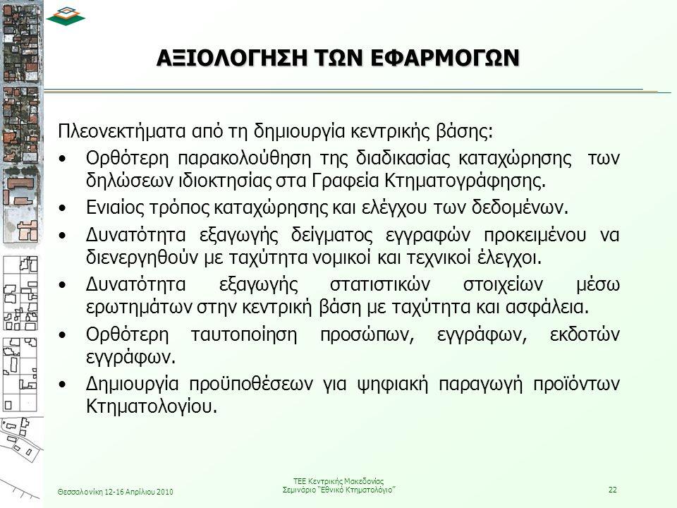 Θεσσαλονίκη 12-16 Απρίλιου 2010 ΤΕΕ Κεντρικής Μακεδονίας Σεμινάριο Εθνικό Κτηματολόγιο 22 ΑΞΙΟΛΟΓΗΣΗ ΤΩΝ ΕΦΑΡΜΟΓΩΝ Πλεονεκτήματα από τη δημιουργία κεντρικής βάσης: •Ορθότερη παρακολούθηση της διαδικασίας καταχώρησης των δηλώσεων ιδιοκτησίας στα Γραφεία Κτηματογράφησης.