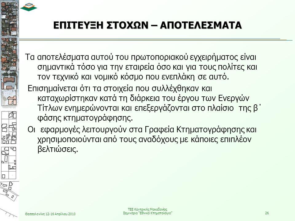 Θεσσαλονίκη 12-16 Απρίλιου 2010 ΤΕΕ Κεντρικής Μακεδονίας Σεμινάριο Εθνικό Κτηματολόγιο 26 ΕΠΙΤΕΥΞΗ ΣΤΟΧΩΝ – ΑΠΟΤΕΛΕΣΜΑΤΑ Τα αποτελέσματα αυτού του πρωτοποριακού εγχειρήματος είναι σημαντικά τόσο για την εταιρεία όσο και για τους πολίτες και τον τεχνικό και νομικό κόσμο που ενεπλάκη σε αυτό.