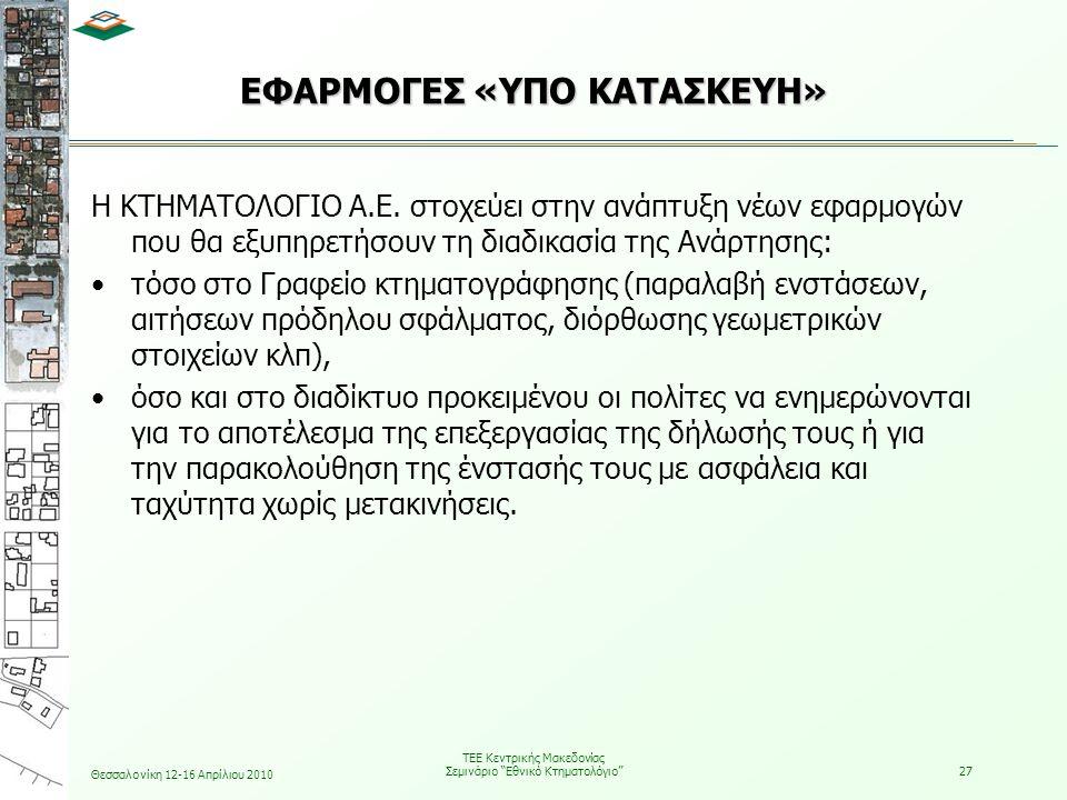 Θεσσαλονίκη 12-16 Απρίλιου 2010 ΤΕΕ Κεντρικής Μακεδονίας Σεμινάριο Εθνικό Κτηματολόγιο 27 ΕΦΑΡΜΟΓΕΣ «ΥΠΟ ΚΑΤΑΣΚΕΥΗ» Η ΚΤΗΜΑΤΟΛΟΓΙΟ Α.Ε.