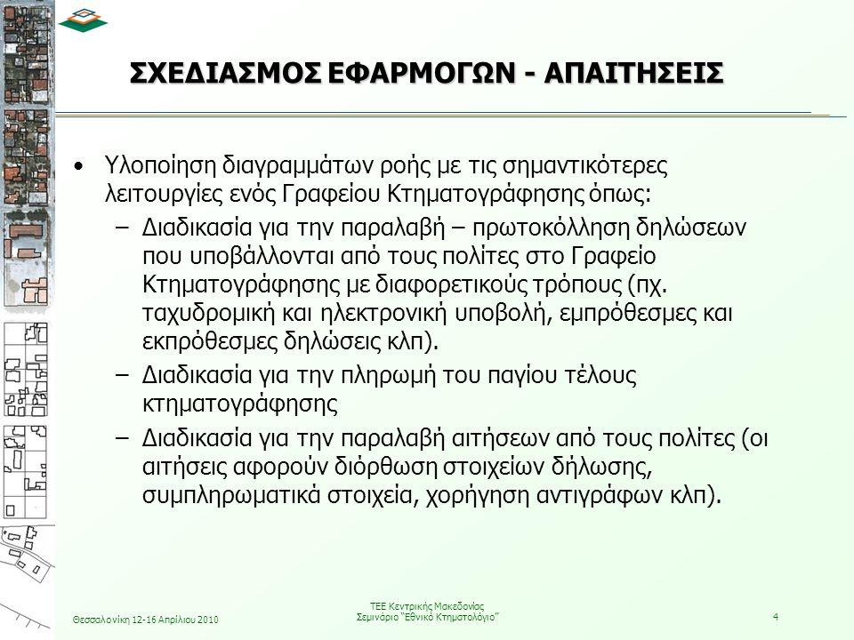 Θεσσαλονίκη 12-16 Απρίλιου 2010 ΤΕΕ Κεντρικής Μακεδονίας Σεμινάριο Εθνικό Κτηματολόγιο 4 ΣΧΕΔΙΑΣΜΟΣ ΕΦΑΡΜΟΓΩΝ - ΑΠΑΙΤΗΣΕΙΣ •Υλοποίηση διαγραμμάτων ροής με τις σημαντικότερες λειτουργίες ενός Γραφείου Κτηματογράφησης όπως: –Διαδικασία για την παραλαβή – πρωτοκόλληση δηλώσεων που υποβάλλονται από τους πολίτες στο Γραφείο Κτηματογράφησης με διαφορετικούς τρόπους (πχ.