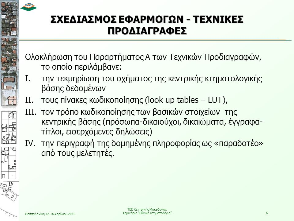 Θεσσαλονίκη 12-16 Απρίλιου 2010 ΤΕΕ Κεντρικής Μακεδονίας Σεμινάριο Εθνικό Κτηματολόγιο 6 ΣΧΕΔΙΑΣΜΟΣ ΕΦΑΡΜΟΓΩΝ - ΤΕΧΝΙΚΕΣ ΠΡΟΔΙΑΓΡΑΦΕΣ Ολοκλήρωση του Παραρτήματος Α των Τεχνικών Προδιαγραφών, το οποίο περιλάμβανε: I.την τεκμηρίωση του σχήματος της κεντρικής κτηματολογικής βάσης δεδομένων II.τους πίνακες κωδικοποίησης (look up tables – LUT), III.τον τρόπο κωδικοποίησης των βασικών στοιχείων της κεντρικής βάσης (πρόσωπα-δικαιούχοι, δικαιώματα, έγγραφα- τίτλοι, εισερχόμενες δηλώσεις) IV.την περιγραφή της δομημένης πληροφορίας ως «παραδοτέο» από τους μελετητές.