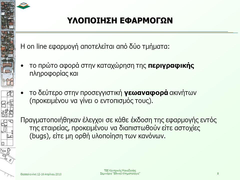 Θεσσαλονίκη 12-16 Απρίλιου 2010 ΤΕΕ Κεντρικής Μακεδονίας Σεμινάριο Εθνικό Κτηματολόγιο 9 ΠΕΡΙΓΡΑΦΗ ΤΗΣ ON LINE ΕΦΑΡΜΟΓΗΣ – FRONT OFFICE Τα κύρια χαρακτηριστικά του front office της on line εφαρμογής είναι τα ακόλουθα:  Παραλαβή δηλώσεων ιδιοκτησίας – απόδοση αριθμού πρωτοκόλλου υποβολής από το σύστημα.