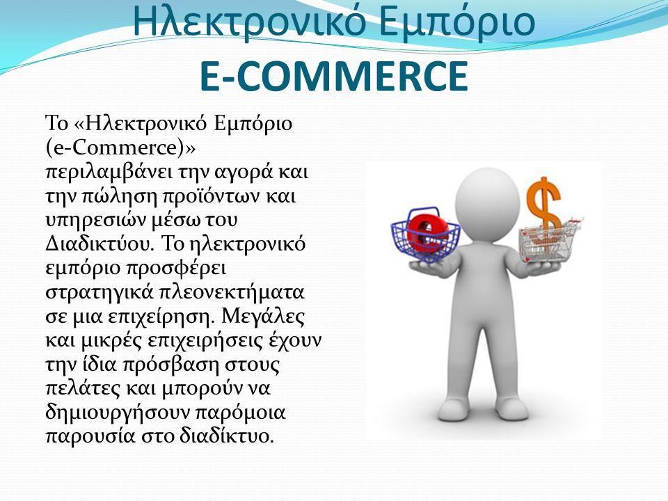 Ηλεκτρονικό Εμπόριο E-COMMERCE Το «Ηλεκτρονικό Εμπόριο (e-Commerce)» περιλαμβάνει την αγορά και την πώληση προϊόντων και υπηρεσιών μέσω του Διαδικτύου