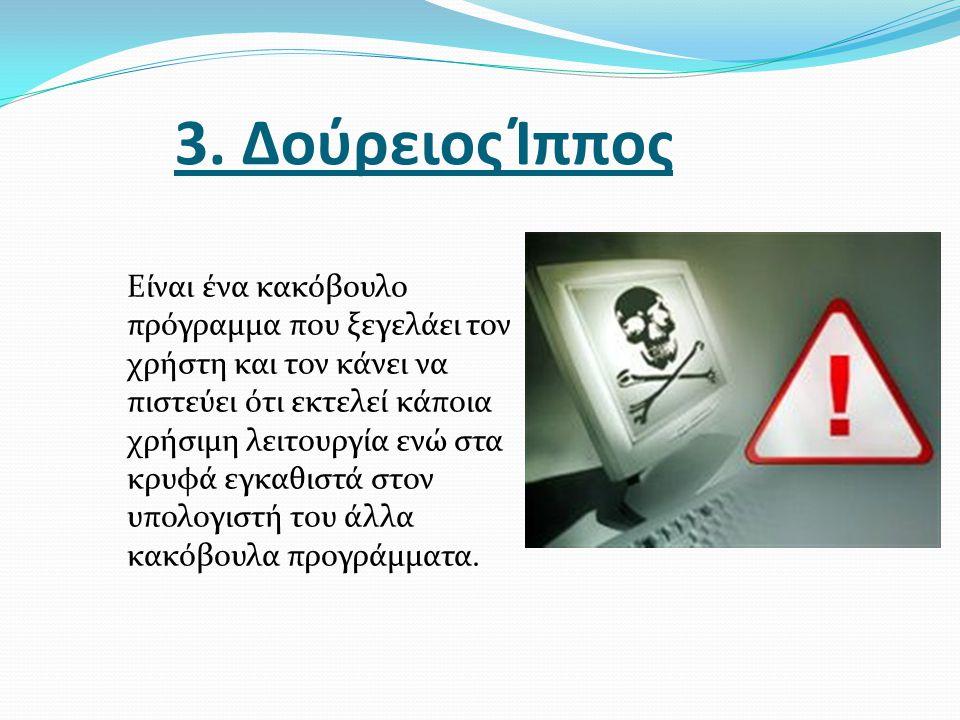 3. Δούρειος Ίππος Eίναι ένα κακόβουλο πρόγραμμα που ξεγελάει τον χρήστη και τον κάνει να πιστεύει ότι εκτελεί κάποια χρήσιμη λειτουργία ενώ στα κρυφά