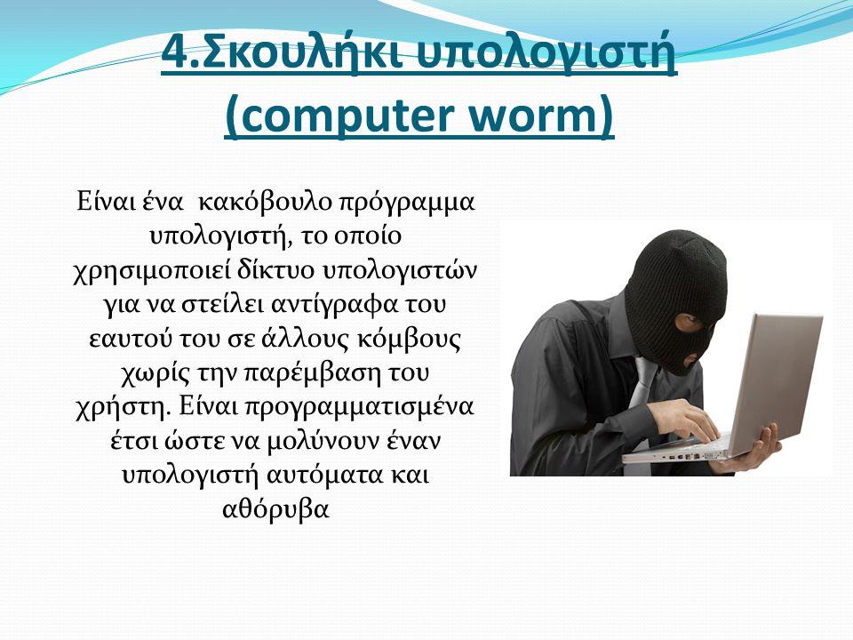 4.Σκουλήκι υπολογιστή (computer worm) Είναι ένα κακόβουλο πρόγραμμα υπολογιστή, το οποίο χρησιμοποιεί δίκτυο υπολογιστών για να στείλει αντίγραφα του