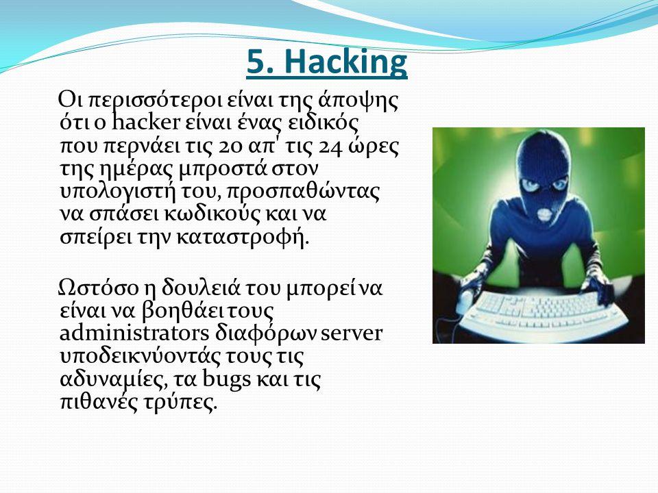 5. Ηacking Οι περισσότεροι είναι της άποψης ότι ο hacker είναι ένας ειδικός που περνάει τις 20 απ' τις 24 ώρες της ημέρας μπροστά στον υπολογιστή του,