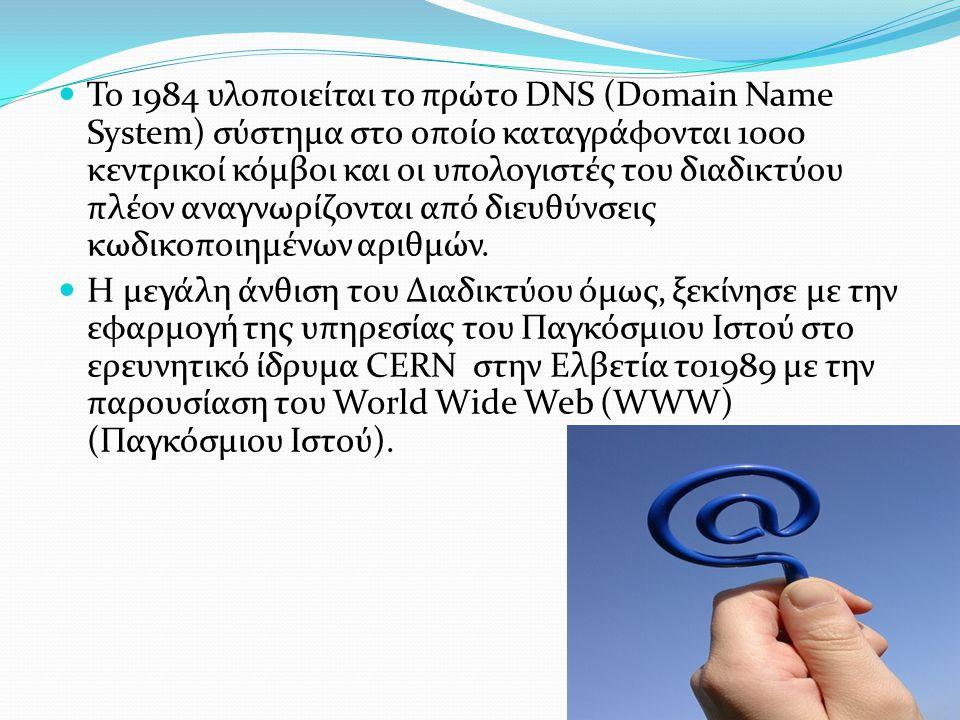  Το 1984 υλοποιείται το πρώτο DNS (Domain Name System) σύστημα στο οποίο καταγράφονται 1000 κεντρικοί κόμβοι και οι υπολογιστές του διαδικτύου πλέον