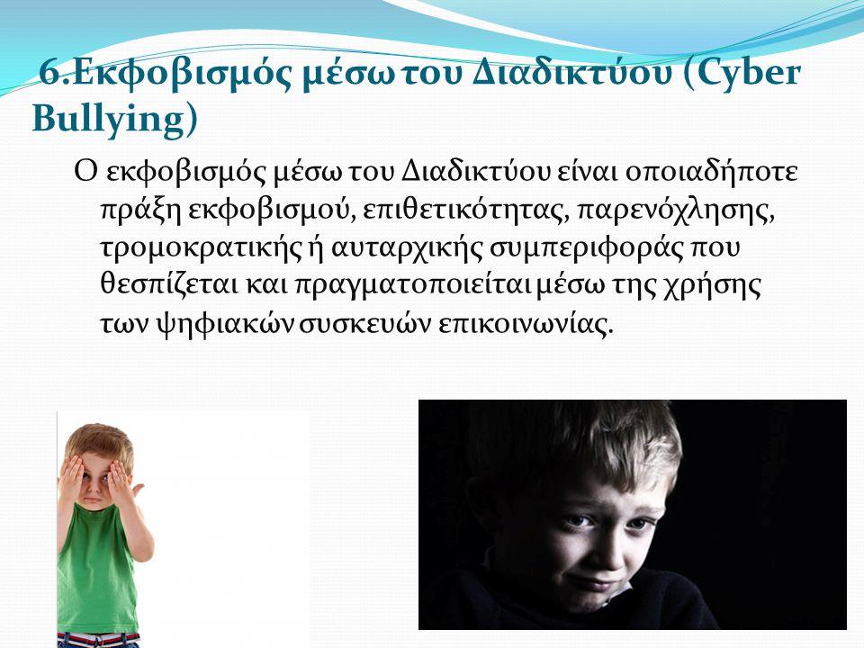 6.Εκφοβισμός μέσω του Διαδικτύου (Cyber Bullying) Ο εκφοβισμός μέσω του Διαδικτύου είναι οποιαδήποτε πράξη εκφοβισμού, επιθετικότητας, παρενόχλησης, τ