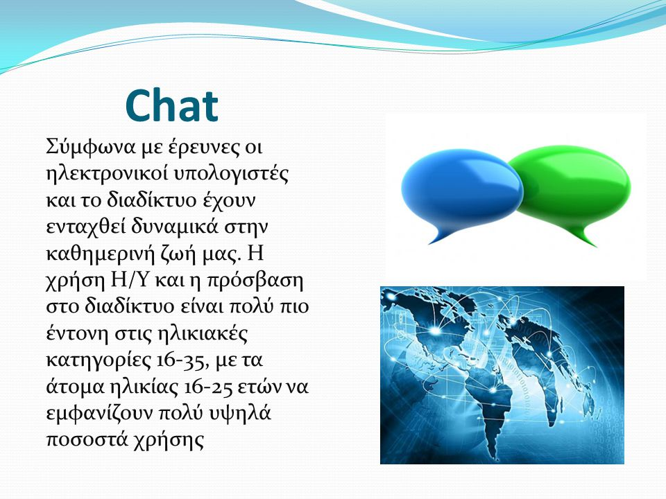 Chat Σύμφωνα με έρευνες οι ηλεκτρονικοί υπολογιστές και το διαδίκτυο έχουν ενταχθεί δυναμικά στην καθημερινή ζωή μας. Η χρήση Η/Υ και η πρόσβαση στο δ