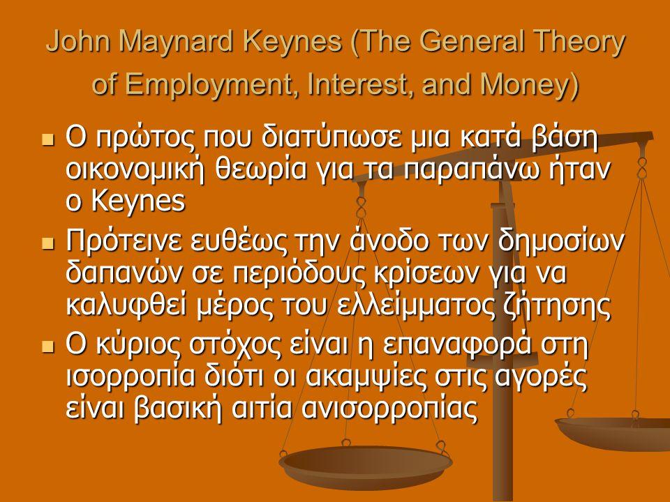 John Maynard Keynes (The General Theory of Employment, Interest, and Money)  Ο πρώτος που διατύπωσε μια κατά βάση οικονομική θεωρία για τα παραπάνω ήταν ο Keynes  Πρότεινε ευθέως την άνοδο των δημοσίων δαπανών σε περιόδους κρίσεων για να καλυφθεί μέρος του ελλείμματος ζήτησης  Ο κύριος στόχος είναι η επαναφορά στη ισορροπία διότι οι ακαμψίες στις αγορές είναι βασική αιτία ανισορροπίας