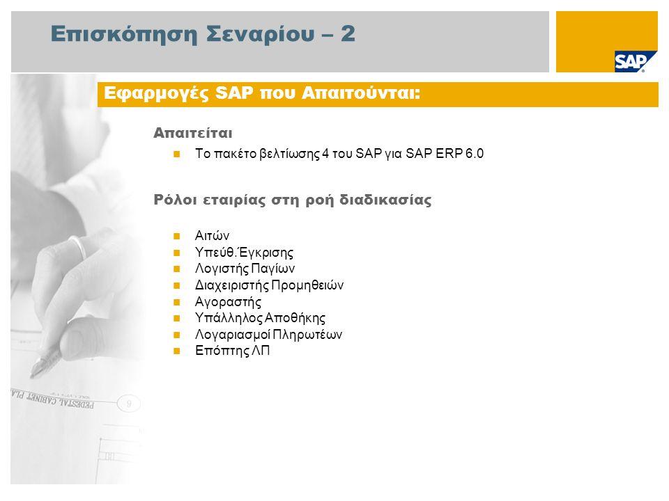 Επισκόπηση Σεναρίου – 2 Απαιτείται  Το πακέτο βελτίωσης 4 του SAP για SAP ERP 6.0 Ρόλοι εταιρίας στη ροή διαδικασίας  Αιτών  Υπεύθ.Έγκρισης  Λογιστής Παγίων  Διαχειριστής Προμηθειών  Αγοραστής  Υπάλληλος Αποθήκης  Λογαριασμοί Πληρωτέων  Επόπτης ΛΠ Εφαρμογές SAP που Απαιτούνται: