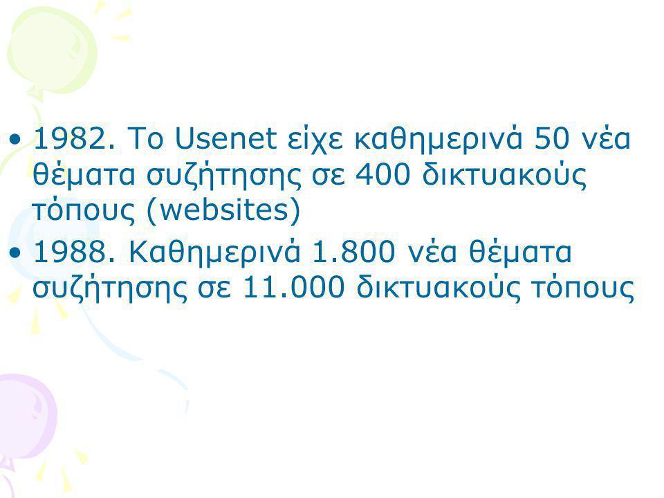 •1982. To Usenet είχε καθημερινά 50 νέα θέματα συζήτησης σε 400 δικτυακούς τόπους (websites) •1988. Kαθημερινά 1.800 νέα θέματα συζήτησης σε 11.000 δι