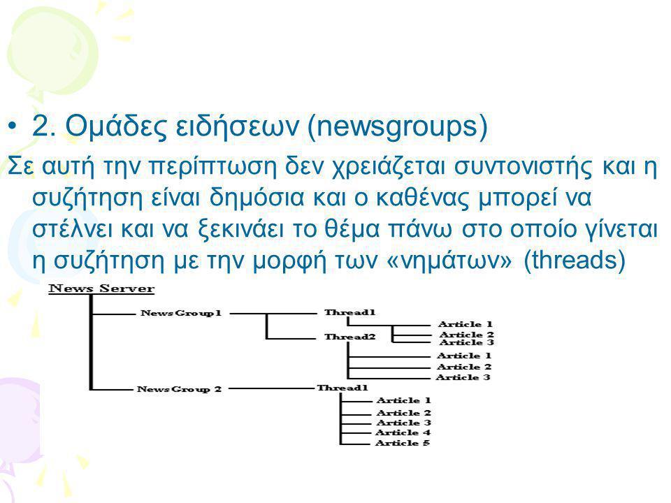 •2. Ομάδες ειδήσεων (newsgroups) Σε αυτή την περίπτωση δεν χρειάζεται συντονιστής και η συζήτηση είναι δημόσια και ο καθένας μπορεί να στέλνει και να