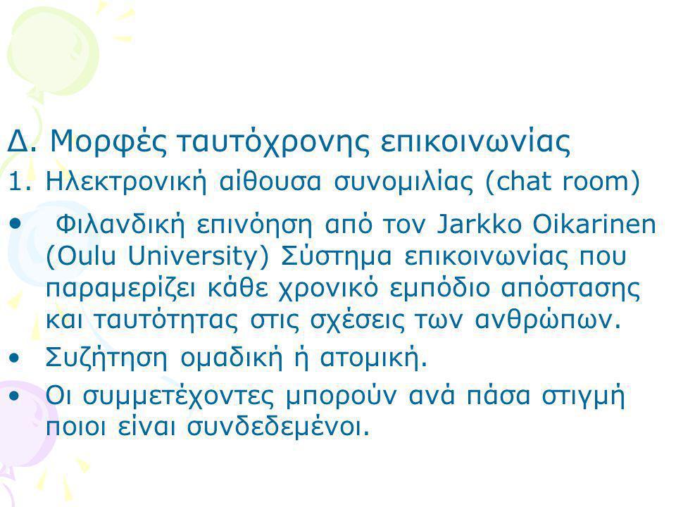 Δ. Μορφές ταυτόχρονης επικοινωνίας 1.Ηλεκτρονική αίθουσα συνομιλίας (chat room) • Φιλανδική επινόηση από τον Jarkko Oikarinen (Oulu University) Σύστημ