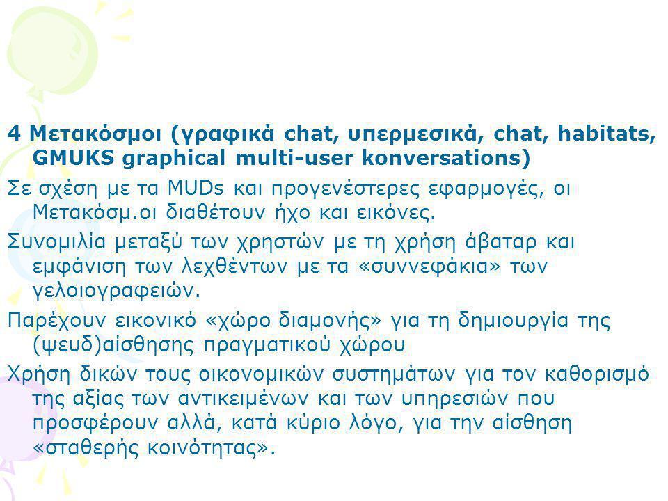 4 Μετακόσμοι (γραφικά chat, υπερμεσικά, chat, habitats, GMUKS graphical multi-user konversations) Σε σχέση με τα MUDs και προγενέστερες εφαρμογές, οι