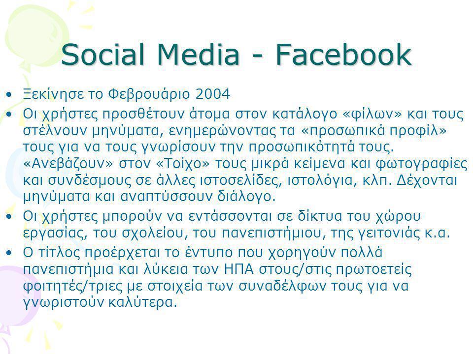 Social Media - Facebook •Ξεκίνησε το Φεβρουάριο 2004 •Οι χρήστες προσθέτουν άτομα στον κατάλογο «φίλων» και τους στέλνουν μηνύματα, ενημερώνοντας τα «