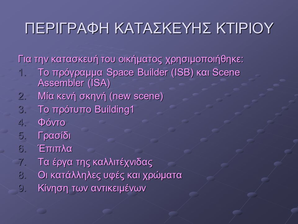 ΠΕΡΙΓΡΑΦΗ ΚΑΤΑΣΚΕΥΗΣ ΚΤΙΡΙΟΥ Για την κατασκευή του οικήματος χρησιμοποιήθηκε: 1.Τ ο πρόγραμμα Space Builder (ISB) και Scene Assembler (ISA) 2.Μ ία κεν