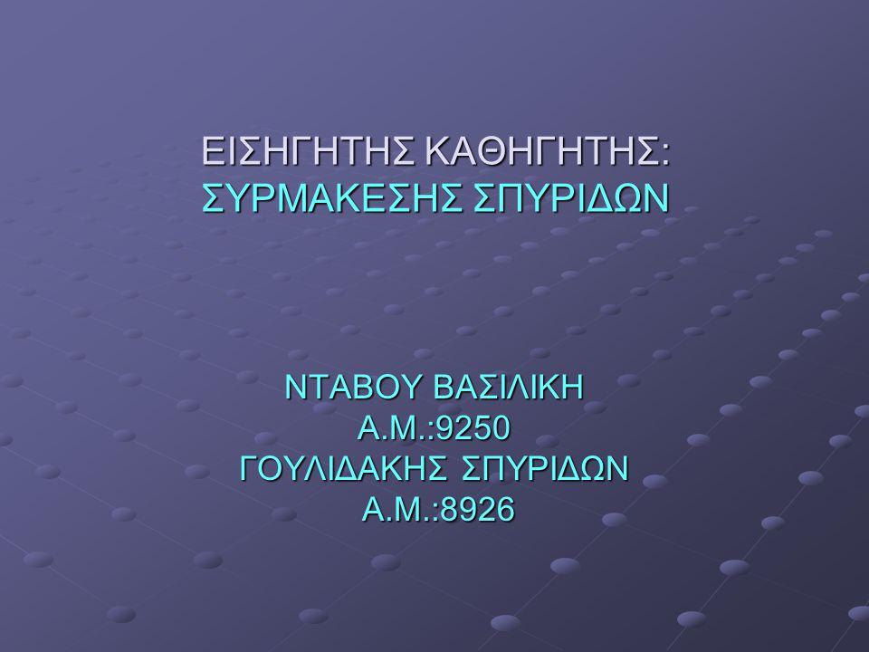 ΕΙΣΗΓΗΤΗΣ ΚΑΘΗΓΗΤΗΣ: ΣΥΡΜΑΚΕΣΗΣ ΣΠΥΡΙΔΩΝ ΝΤΑΒΟΥ ΒΑΣΙΛΙΚΗ Α.Μ.:9250 ΓΟΥΛΙΔΑΚΗΣ ΣΠΥΡΙΔΩΝ Α.Μ.:8926 Α.Μ.:8926