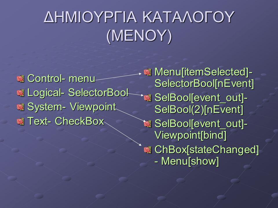 ΔΗΜΙΟΥΡΓΙΑ ΚΑΤΑΛΟΓΟΥ (ΜΕΝΟΥ) Control- menu Logical- SelectorBool System- Viewpoint Text- CheckBox Menu[itemSelected]- SelectorBool[nEvent] SelBool[eve