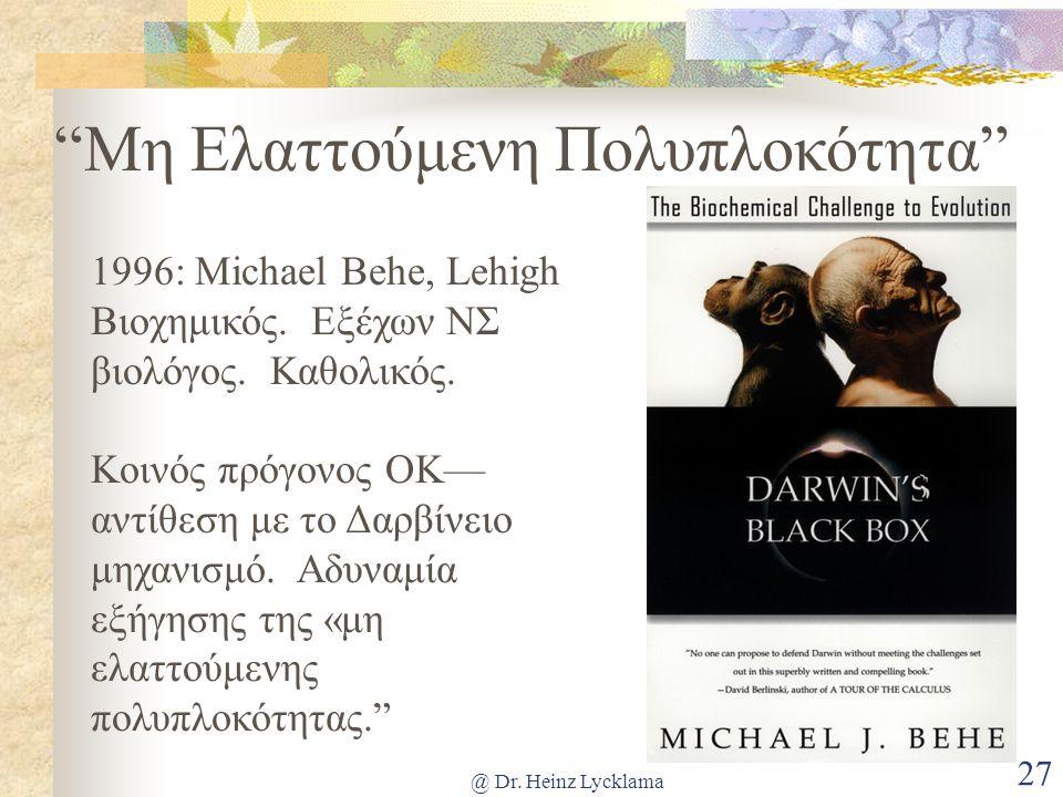 "@ Dr. Heinz Lycklama 27 ""Μη Ελαττούμενη Πολυπλοκότητα"" 1996: Michael Behe, Lehigh Βιοχημικός. Εξέχων ΝΣ βιολόγος. Καθολικός. Κοινός πρόγονος OK–– αντί"