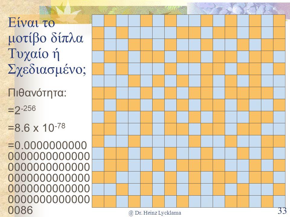 @ Dr. Heinz Lycklama 33 Είναι το μοτίβο δίπλα Τυχαίο ή Σχεδιασμένο; Πιθανότητα: =2 -256 =8.6 x 10 -78 =0.0000000000 0000000000000 0000000000000 000000