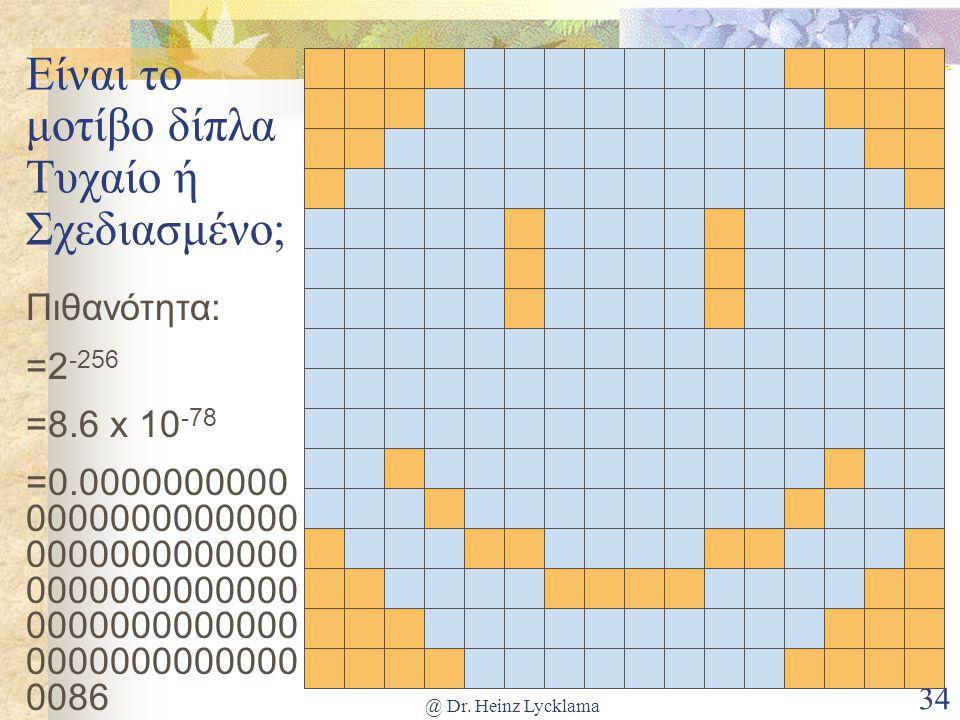@ Dr. Heinz Lycklama 34 Είναι το μοτίβο δίπλα Τυχαίο ή Σχεδιασμένο; Πιθανότητα: =2 -256 =8.6 x 10 -78 =0.0000000000 0000000000000 0000000000000 000000