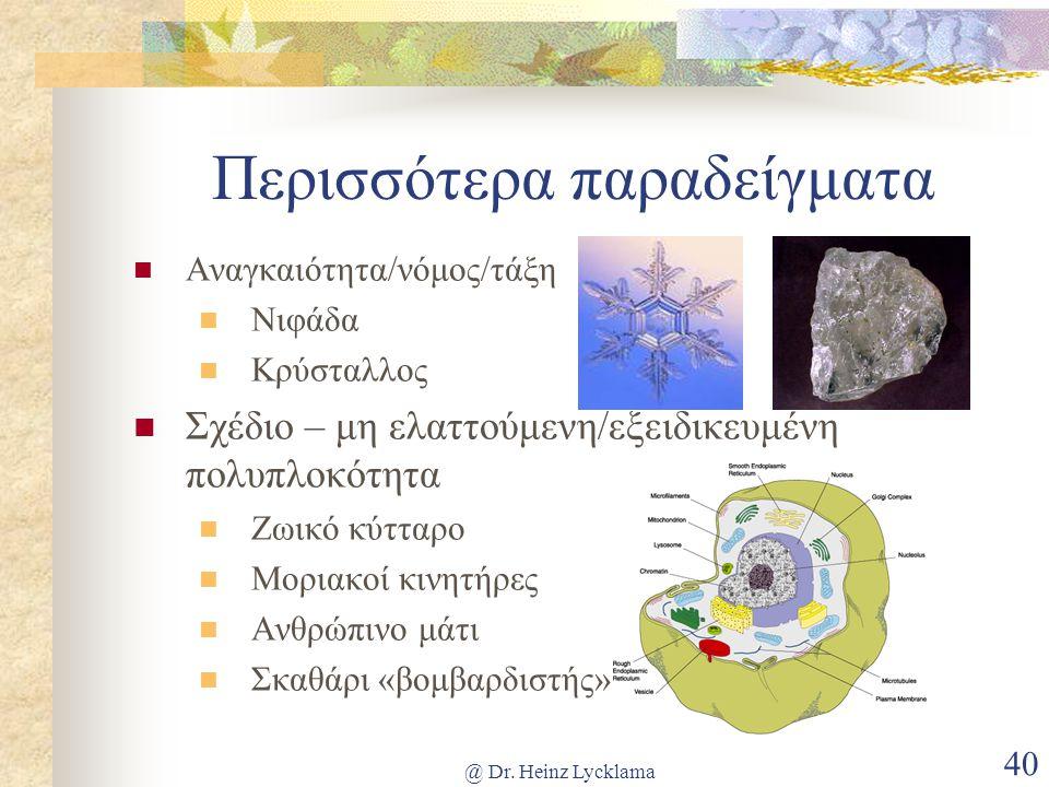 @ Dr. Heinz Lycklama 40 Περισσότερα παραδείγματα  Αναγκαιότητα/νόμος/τάξη  Νιφάδα  Κρύσταλλος  Σχέδιο – μη ελαττούμενη/εξειδικευμένη πολυπλοκότητα