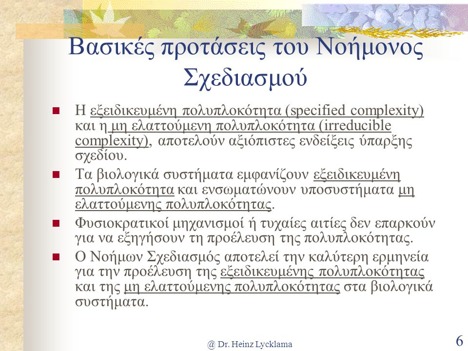 @ Dr. Heinz Lycklama 6 Βασικές προτάσεις του Νοήμονος Σχεδιασμού  Η εξειδικευμένη πολυπλοκότητα (specified complexity) και η μη ελαττούμενη πολυπλοκό