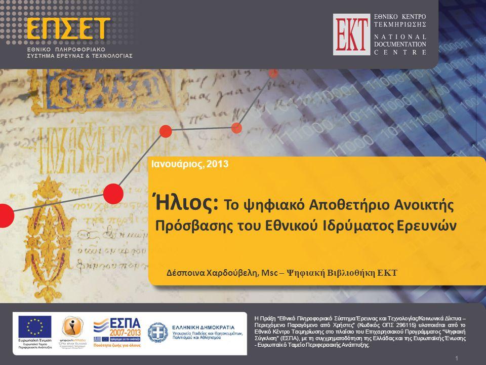 Ιανουάριος, 2013 Ήλιος: Το ψηφιακό Αποθετήριο Ανοικτής Πρόσβασης του Εθνικού Ιδρύματος Ερευνών 1 Ήλιος: Το ψηφιακό Αποθετήριο Ανοικτής Πρόσβασης του Εθνικού Ιδρύματος Ερευνών Δέσποινα Χαρδούβελη, Msc – Ψηφιακή Βιβλιοθήκη ΕΚΤ Ιανουάριος, 2013 Η Πράξη Εθνικό Πληροφοριακό Σύστημα Έρευνας και Τεχνολογίας/Κοινωνικά Δίκτυα – Περιεχόμενο Παραγόμενο από Χρήστες (Κωδικός ΟΠΣ 296115) υλοποιείται από το Εθνικό Κέντρο Τεκμηρίωσης στο πλαίσιο του Επιχειρησιακού Προγράμματος Ψηφιακή Σύγκλιση (ΕΣΠΑ), με τη συγχρηματοδότηση της Ελλάδας και της Ευρωπαϊκής Ένωσης - Ευρωπαϊκό Ταμείο Περιφερειακής Ανάπτυξης.