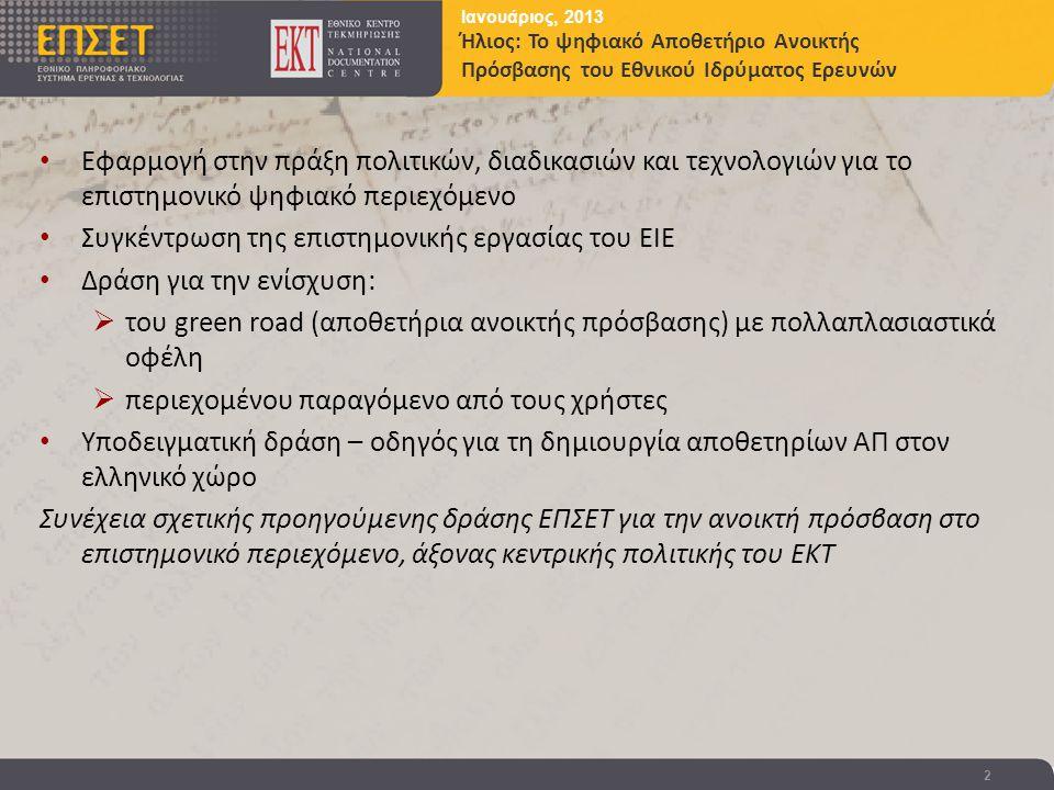 Ιανουάριος, 2013 Ήλιος: Το ψηφιακό Αποθετήριο Ανοικτής Πρόσβασης του Εθνικού Ιδρύματος Ερευνών 2 • Εφαρμογή στην πράξη πολιτικών, διαδικασιών και τεχνολογιών για το επιστημονικό ψηφιακό περιεχόμενο • Συγκέντρωση της επιστημονικής εργασίας του ΕΙΕ • Δράση για την ενίσχυση:  του green road (αποθετήρια ανοικτής πρόσβασης) με πολλαπλασιαστικά οφέλη  περιεχομένου παραγόμενο από τους χρήστες • Υποδειγματική δράση – οδηγός για τη δημιουργία αποθετηρίων ΑΠ στον ελληνικό χώρο Συνέχεια σχετικής προηγούμενης δράσης ΕΠΣΕΤ για την ανοικτή πρόσβαση στο επιστημονικό περιεχόμενο, άξονας κεντρικής πολιτικής του ΕΚΤ