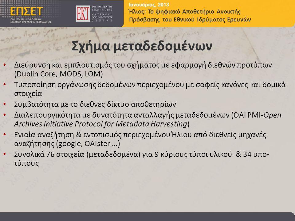 Ιανουάριος, 2013 Ήλιος: Το ψηφιακό Αποθετήριο Ανοικτής Πρόσβασης του Εθνικού Ιδρύματος Ερευνών Σχήμα μεταδεδομένων • Διεύρυνση και εμπλουτισμός του σχήματος με εφαρμογή διεθνών προτύπων (Dublin Core, MODS, LOM) • Tυποποίηση oργάνωσης δεδομένων περιεχομένου με σαφείς κανόνες και δομικά στοιχεία • Συμβατότητα με το διεθνές δίκτυο αποθετηρίων • Διαλειτουργικότητα με δυνατότητα ανταλλαγής μεταδεδομένων (OAI PMI-Open Archives Initiative Protocol for Metadata Harvesting) • Ενιαία αναζήτηση & εντοπισμός περιεχομένου Ήλιου από διεθνείς μηχανές αναζήτησης (google, OAIster...) • Συνολικά 76 στοιχεία (μεταδεδομένα) για 9 κύριους τύποι υλικού & 34 υπο- τύπους