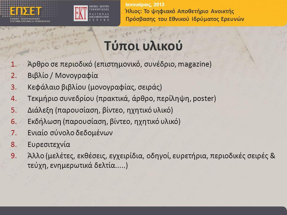 Ιανουάριος, 2013 Ήλιος: Το ψηφιακό Αποθετήριο Ανοικτής Πρόσβασης του Εθνικού Ιδρύματος Ερευνών Τύποι υλικού 1.Άρθρο σε περιοδικό (επιστημονικό, συνέδριο, magazine) 2.Βιβλίο / Μονογραφία 3.Κεφάλαιο βιβλίου (μονογραφίας, σειράς) 4.Τεκμήριο συνεδρίου (πρακτικά, άρθρο, περίληψη, poster) 5.Διάλεξη (παρουσίαση, βίντεο, ηχητικό υλικό) 6.Εκδήλωση (παρουσίαση, βίντεο, ηχητικό υλικό) 7.Ενιαίο σύνολο δεδομένων 8.Ευρεσιτεχνία 9.Άλλο (μελέτες, εκθέσεις, εγχειρίδια, οδηγοί, ευρετήρια, περιοδικές σειρές & τεύχη, ενημερωτικά δελτία.....)