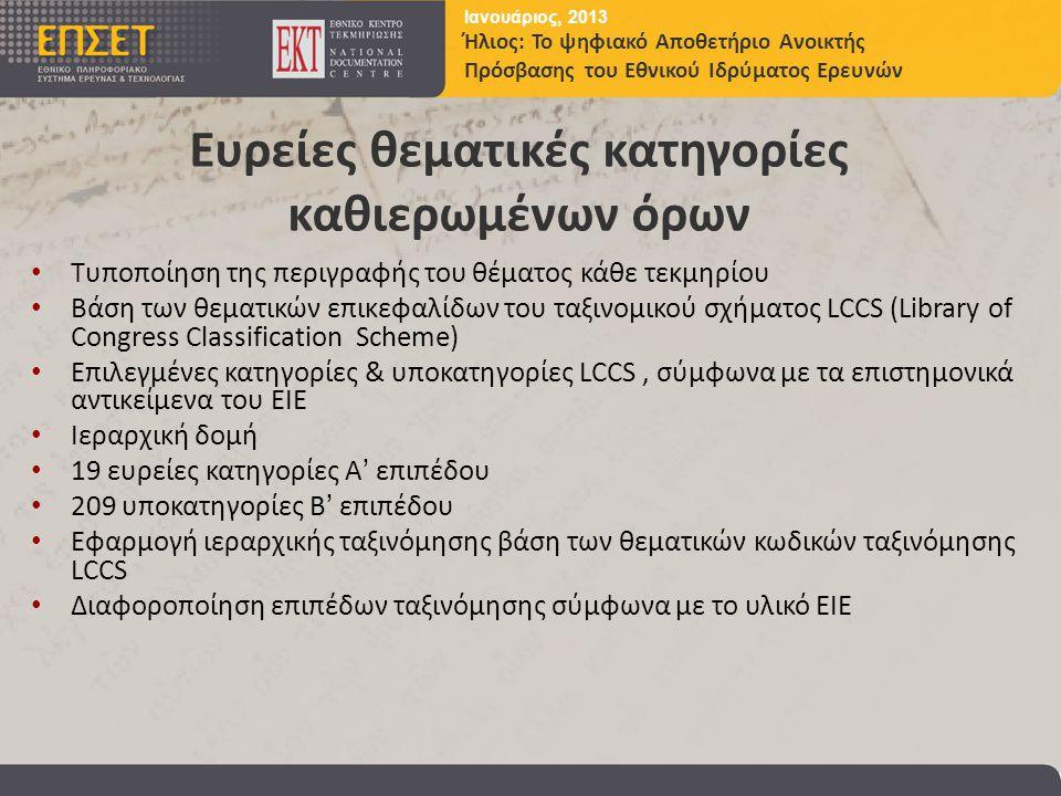 Ιανουάριος, 2013 Ήλιος: Το ψηφιακό Αποθετήριο Ανοικτής Πρόσβασης του Εθνικού Ιδρύματος Ερευνών Ευρείες θεματικές κατηγορίες καθιερωμένων όρων • Τυποποίηση της περιγραφής του θέματος κάθε τεκμηρίου • Βάση των θεματικών επικεφαλίδων του ταξινομικού σχήματος LCCS (Library of Congress Classification Scheme) • Επιλεγμένες κατηγορίες & υποκατηγορίες LCCS, σύμφωνα με τα επιστημονικά αντικείμενα του ΕΙΕ • Ιεραρχική δομή • 19 ευρείες κατηγορίες Α' επιπέδου • 209 υποκατηγορίες Β' επιπέδου • Εφαρμογή ιεραρχικής ταξινόμησης βάση των θεματικών κωδικών ταξινόμησης LCCS • Διαφοροποίηση επιπέδων ταξινόμησης σύμφωνα με το υλικό ΕΙΕ