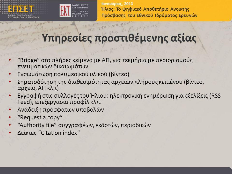 Ιανουάριος, 2013 Ήλιος: Το ψηφιακό Αποθετήριο Ανοικτής Πρόσβασης του Εθνικού Ιδρύματος Ερευνών Υπηρεσίες προστιθέμενης αξίας • Bridge στο πλήρες κείμενο με ΑΠ, για τεκμήρια με περιορισμούς πνευματικών δικαιωμάτων • Ενσωμάτωση πολυμεσικού υλικού (βίντεο) • Σηματοδότηση της διαθεσιμότητας αρχείων πλήρους κειμένου (βίντεο, αρχείο, ΑΠ κλπ) • Εγγραφή στις συλλογές του Ήλιου: ηλεκτρονική ενημέρωση για εξελίξεις (RSS Feed), επεξεργασία προφίλ κλπ.