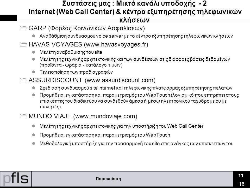 Παρουσίαση 11 16 Συστάσεις μας : Μικτό κανάλι υποδοχής - 2 Ιnternet (Web Call Center) & κέντρα εξυπηρέτησης τηλεφωνικών κλήσεων  GARP (Φορέας Κοινωνικών Ασφαλίσεων)  Αναβάθμιση συνδυασμού voice server με το κέντρο εξυπηρέτησης τηλεφωνικών κλήσεων  HAVAS VOYAGES (www.havasvoyages.fr)  Μελέτη αναβάθμισης του site  Μελέτη της τεχνικής αρχιτεκτονικής και των συνδέσεων στις διάφορες βάσεις δεδομένων (προϊόντα - ωράρια - κατάλογοι τιμών)  Τελειοποίηση των προδιαγραφών  ASSURDISCOUNT (www.assurdiscount.com)  Σχεδίαση συνδυασμού site internet και τηλεφωνικής πλατφόρμας εξυπηρέτησης πελατών  Προμήθεια, εγκατάσταση και παραμετρισμός του WebTouch (λογισμικό που επιτρέπει στους επισκέπτες του διαδικτύου να συνδεθούν άμεσα ή μέσω ηλεκτρονικού ταχυδρομείου με πωλητές)  MUNDO VIAJE (www.mundoviaje.com)  Μελέτη της τεχνικής αρχιτεκτονικής για την υποστήριξη του Web Call Center  Προμήθεια, εγκατάσταση και παραμετρισμός του WebTouch  Μεθοδολογική υποστήριξη για την προσαρμογή του site στις ανάγκες των επισκεπτών του