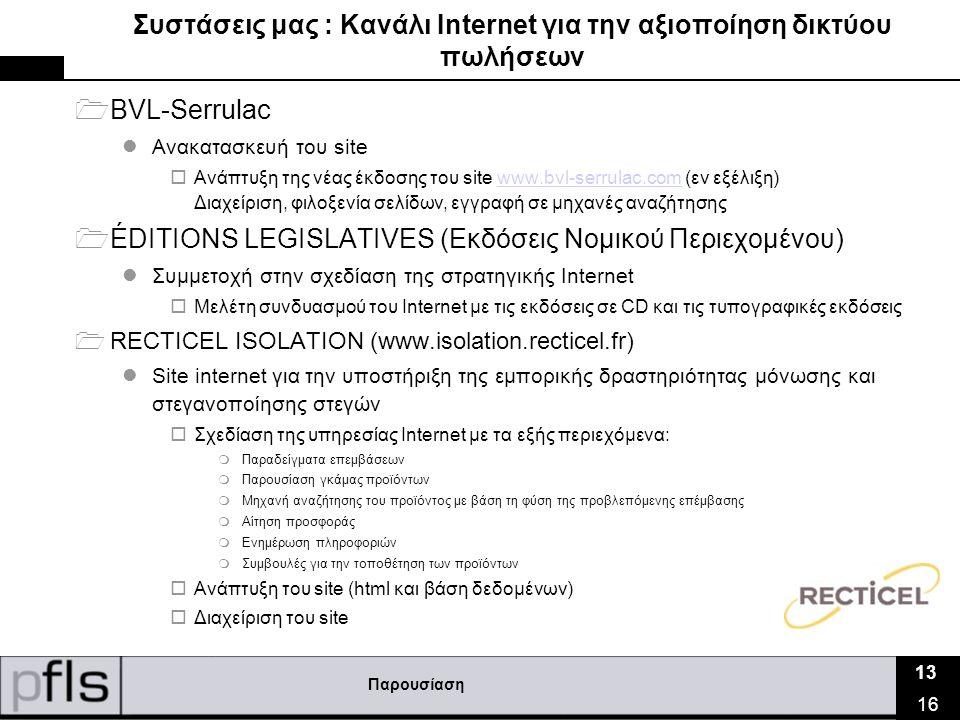 Παρουσίαση 13 16 Συστάσεις μας : Κανάλι Ιnternet για την αξιοποίηση δικτύου πωλήσεων  BVL-Serrulac  Ανακατασκευή του site  Ανάπτυξη της νέας έκδοσης του site www.bvl-serrulac.com (εν εξέλιξη) Διαχείριση, φιλοξενία σελίδων, εγγραφή σε μηχανές αναζήτησηςwww.bvl-serrulac.com  ÉDITIONS LEGISLATIVES (Εκδόσεις Νομικού Περιεχομένου)  Συμμετοχή στην σχεδίαση της στρατηγικής Ιnternet  Μελέτη συνδυασμού του Ιnternet με τις εκδόσεις σε CD και τις τυπογραφικές εκδόσεις  RECTICEL ISOLATION (www.isolation.recticel.fr)  Site internet για την υποστήριξη της εμπορικής δραστηριότητας μόνωσης και στεγανοποίησης στεγών  Σχεδίαση της υπηρεσίας Ιnternet με τα εξής περιεχόμενα:  Παραδείγματα επεμβάσεων  Παρουσίαση γκάμας προϊόντων  Μηχανή αναζήτησης του προϊόντος με βάση τη φύση της προβλεπόμενης επέμβασης  Αίτηση προσφοράς  Ενημέρωση πληροφοριών  Συμβουλές για την τοποθέτηση των προϊόντων  Ανάπτυξη του site (html και βάση δεδομένων)  Διαχείριση του site