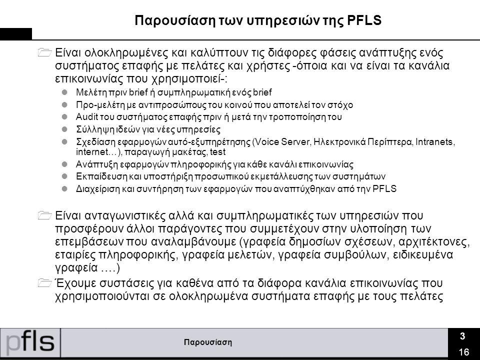 Παρουσίαση 3 16 Παρουσίαση των υπηρεσιών της PFLS  Είναι ολοκληρωμένες και καλύπτουν τις διάφορες φάσεις ανάπτυξης ενός συστήματος επαφής με πελάτες και χρήστες -όποια και να είναι τα κανάλια επικοινωνίας που χρησιμοποιεί-:  Μελέτη πριν brief ή συμπληρωματική ενός brief  Προ-μελέτη με αντιπροσώπους του κοινού που αποτελεί τον στόχο  Audit του συστήματος επαφής πριν ή μετά την τροποποίηση του  Σύλληψη ιδεών για νέες υπηρεσίες  Σχεδίαση εφαρμογών αυτό-εξυπηρέτησης (Voice Server, Ηλεκτρονικά Περίπτερα, Intranets, internet…), παραγωγή μακέτας, test  Ανάπτυξη εφαρμογών πληροφορικής για κάθε κανάλι επικοινωνίας  Εκπαίδευση και υποστήριξη προσωπικού εκμετάλλευσης των συστημάτων  Διαχείριση και συντήρηση των εφαρμογών που αναπτύχθηκαν από την PFLS  Είναι ανταγωνιστικές αλλά και συμπληρωματικές των υπηρεσιών που προσφέρουν άλλοι παράγοντες που συμμετέχουν στην υλοποίηση των επεμβάσεων που αναλαμβάνουμε (γραφεία δημοσίων σχέσεων, αρχιτέκτονες, εταιρίες πληροφορικής, γραφεία μελετών, γραφεία συμβούλων, ειδικευμένα γραφεία ….)  Έχουμε συστάσεις για καθένα από τα διάφορα κανάλια επικοινωνίας που χρησιμοποιούνται σε ολοκληρωμένα συστήματα επαφής με τους πελάτες