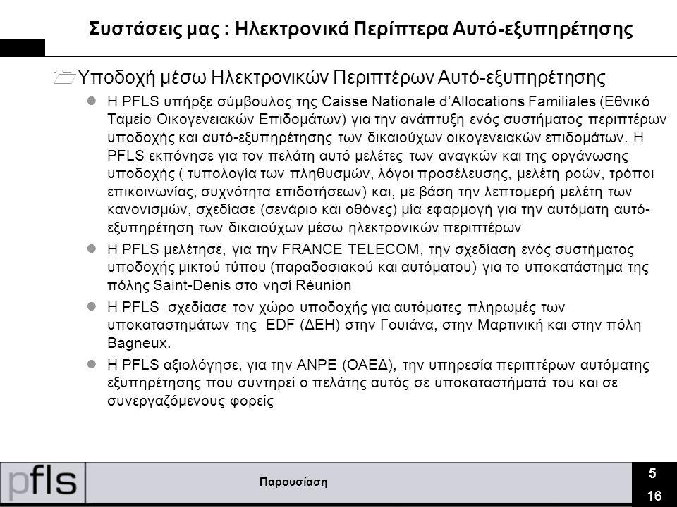 Παρουσίαση 5 16 Συστάσεις μας : Ηλεκτρονικά Περίπτερα Αυτό-εξυπηρέτησης  Υποδοχή μέσω Ηλεκτρονικών Περιπτέρων Αυτό-εξυπηρέτησης  Η PFLS υπήρξε σύμβουλος της Caisse Nationale d'Allocations Familiales (Εθνικό Ταμείο Οικογενειακών Επιδομάτων) για την ανάπτυξη ενός συστήματος περιπτέρων υποδοχής και αυτό-εξυπηρέτησης των δικαιούχων οικογενειακών επιδομάτων.