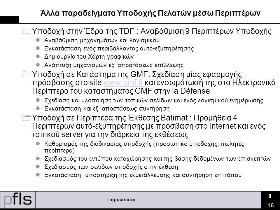 Παρουσίαση 8 16 Άλλα παραδείγματα Υποδοχής Πελατών μέσω Περιπτέρων  Υποδοχή στην Έδρα της TDF : Αναβάθμιση 9 Περιπτέρων Υποδοχής  Αναβάθμιση μηχανημάτων και λογισμικού  Εγκατάσταση ενός περιβάλλοντος αυτό-εξυπηρέτησης  Δημιουργία του Χάρτη γραφικών  Ανάπτυξη μηχανισμών εξ 'αποστάσεως επίβλεψης  Υποδοχή σε Κατάστημα της GMF: Σχεδίαση μίας εφαρμογής πρόσβασης στο site www.gmf.fr και ενσωμάτωσή της στα Ηλεκτρονικά Περίπτερα του καταστήματος GMF στην la Défensewww.gmf.fr  Σχεδίαση και υλοποίηση των τοπικών σελίδων και ενός λογισμικού ενημέρωσης  Εγκατάσταση και εξ 'αποστάσεως συντήρηση  Υποδοχή σε Περίπτερα της Έκθεσης Batimat : Προμήθεια 4 Περιπτέρων αυτό-εξυπηρέτησης με πρόσβαση στο Ιnternet και ενός τοπικού server για την διάρκεια της εκθέσεως  Καθορισμός της διαδικασίας υποδοχής (προσωπικό υποδοχής, πωλητές, περίπτερα)  Σχεδιασμός του εντύπου καταχώρησης και της βάσης δεδομένων των επισκεπτών  Σχεδιασμός των σελίδων υποδοχής στην έκθεση  Εγκατάσταση, υποστήριξη της εκμετάλλευσης και συντήρηση επί τόπου