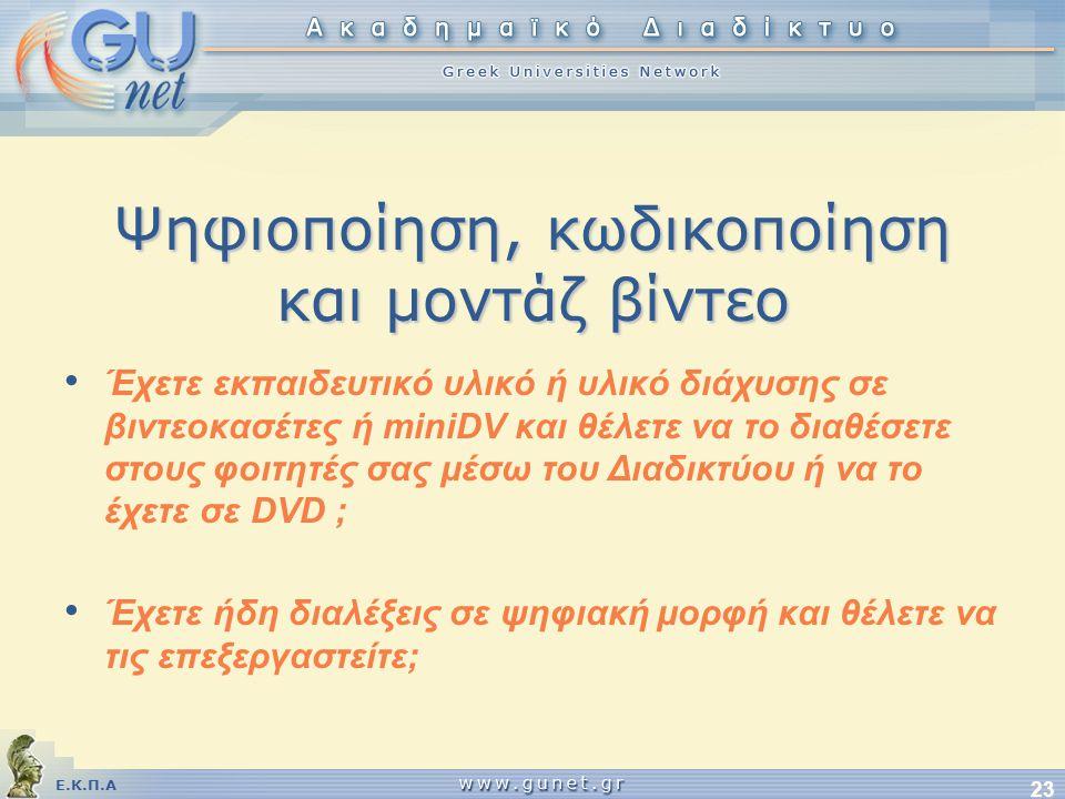Ε.Κ.Π.Α 23 Ψηφιοποίηση, κωδικοποίηση και μοντάζ βίντεο • Έχετε εκπαιδευτικό υλικό ή υλικό διάχυσης σε βιντεοκασέτες ή miniDV και θέλετε να το διαθέσετε στους φοιτητές σας μέσω του Διαδικτύου ή να το έχετε σε DVD ; • Έχετε ήδη διαλέξεις σε ψηφιακή μορφή και θέλετε να τις επεξεργαστείτε;