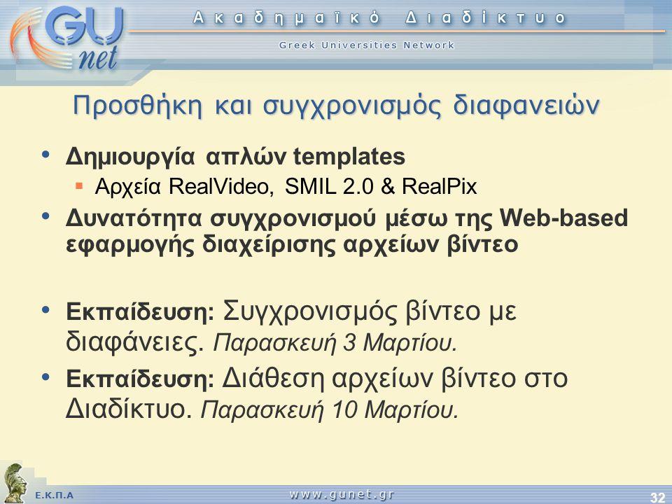 Ε.Κ.Π.Α 32 Προσθήκη και συγχρονισμός διαφανειών • Δημιουργία απλών templates  Αρχεία RealVideo, SMIL 2.0 & RealPix • Δυνατότητα συγχρονισμού μέσω της Web-based εφαρμογής διαχείρισης αρχείων βίντεο • Εκπαίδευση: Συγχρονισμός βίντεο με διαφάνειες.