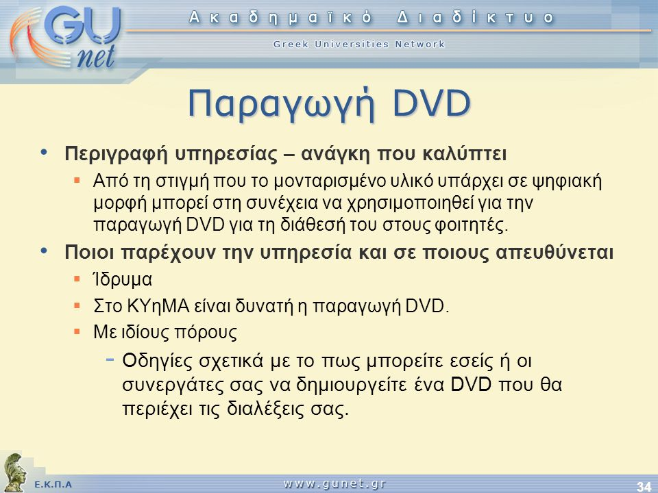 Ε.Κ.Π.Α 34 Παραγωγή DVD • Περιγραφή υπηρεσίας – ανάγκη που καλύπτει  Από τη στιγμή που το μονταρισμένο υλικό υπάρχει σε ψηφιακή μορφή μπορεί στη συνέχεια να χρησιμοποιηθεί για την παραγωγή DVD για τη διάθεσή του στους φοιτητές.