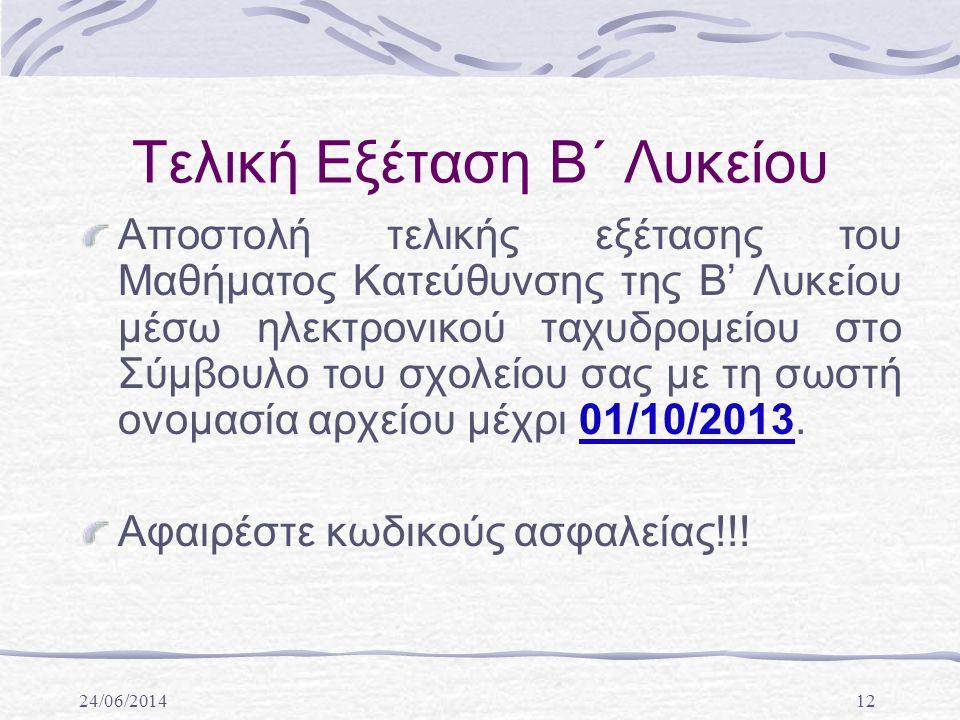 24/06/201412 Τελική Εξέταση Β΄ Λυκείου Αποστολή τελικής εξέτασης του Μαθήματος Κατεύθυνσης της Β' Λυκείου μέσω ηλεκτρονικού ταχυδρομείου στο Σύμβουλο του σχολείου σας με τη σωστή ονομασία αρχείου μέχρι 01/10/2013.