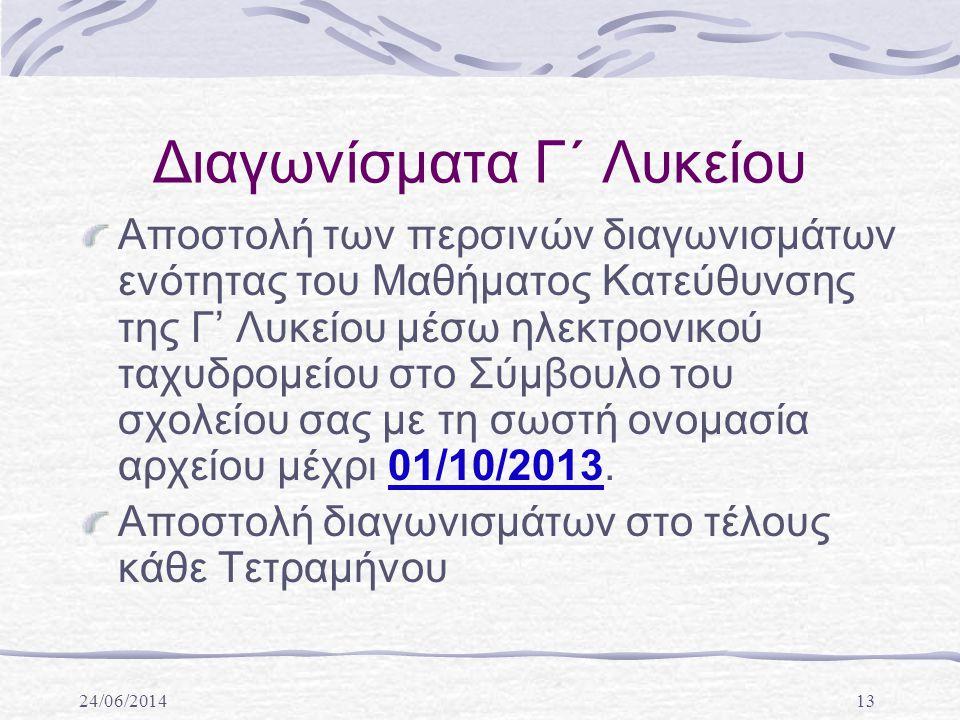24/06/201413 Διαγωνίσματα Γ΄ Λυκείου Αποστολή των περσινών διαγωνισμάτων ενότητας του Μαθήματος Κατεύθυνσης της Γ' Λυκείου μέσω ηλεκτρονικού ταχυδρομείου στο Σύμβουλο του σχολείου σας με τη σωστή ονομασία αρχείου μέχρι 01/10/2013.