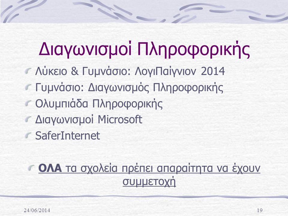 24/06/201419 Διαγωνισμοί Πληροφορικής Λύκειο & Γυμνάσιο: ΛογιΠαίγνιον 2014 Γυμνάσιο: Διαγωνισμός Πληροφορικής Ολυμπιάδα Πληροφορικής Διαγωνισμοί Microsoft SaferInternet ΟΛΑ τα σχολεία πρέπει απαραίτητα να έχουν συμμετοχή